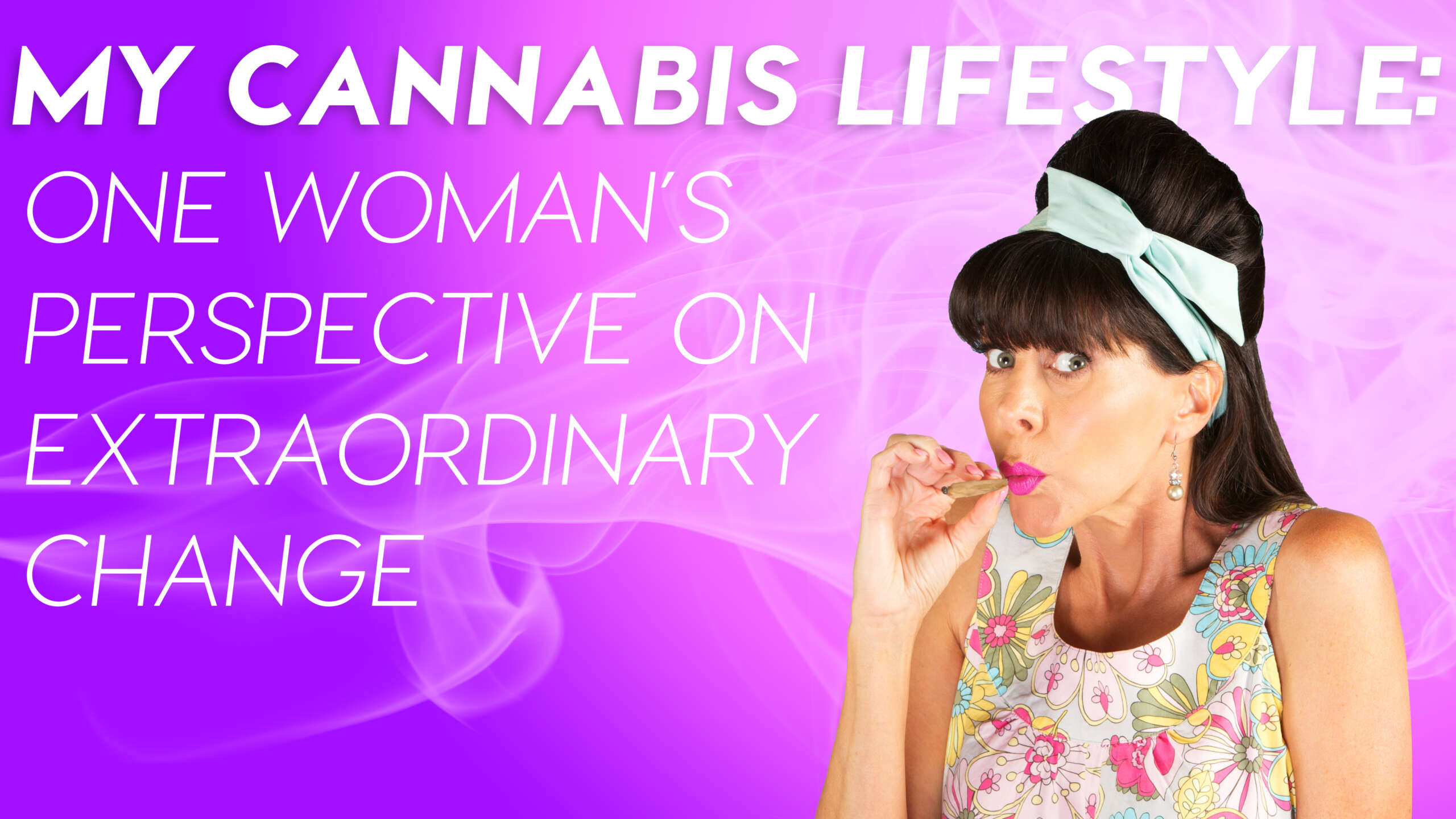 My Cannabis Lifestyle: One Woman's Perspective on Extraordinary Change